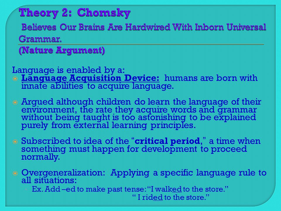 Language is enabled by a:  Language Acquisition Device: humans are born with innate abilities to acquire language.