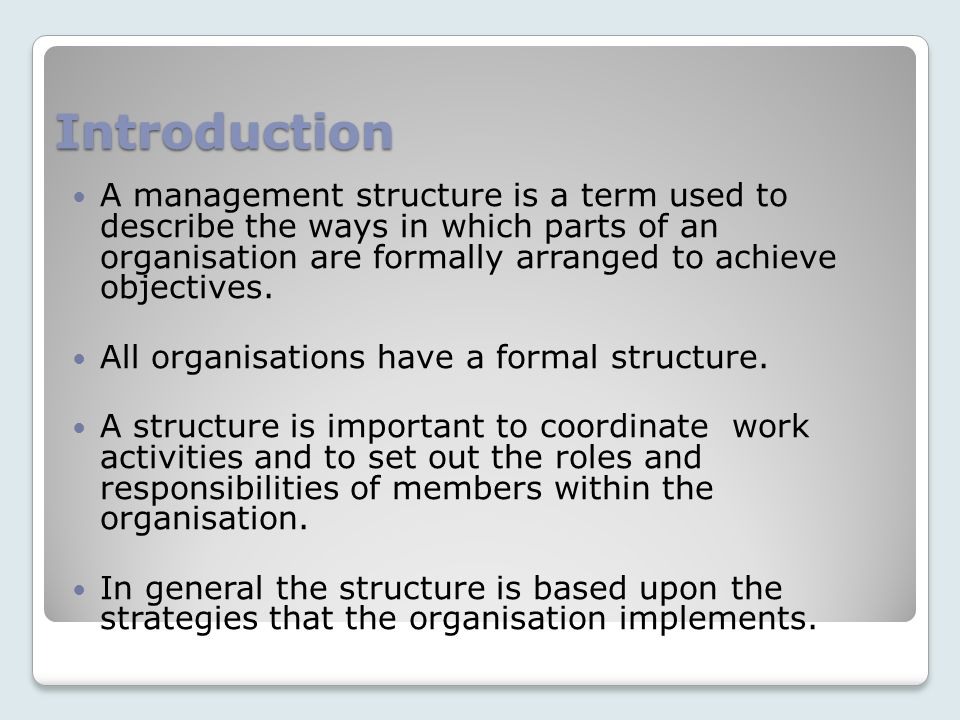 Introduction A management structure is a term used to describe the ways in which parts of an organisation are formally arranged to achieve objectives.