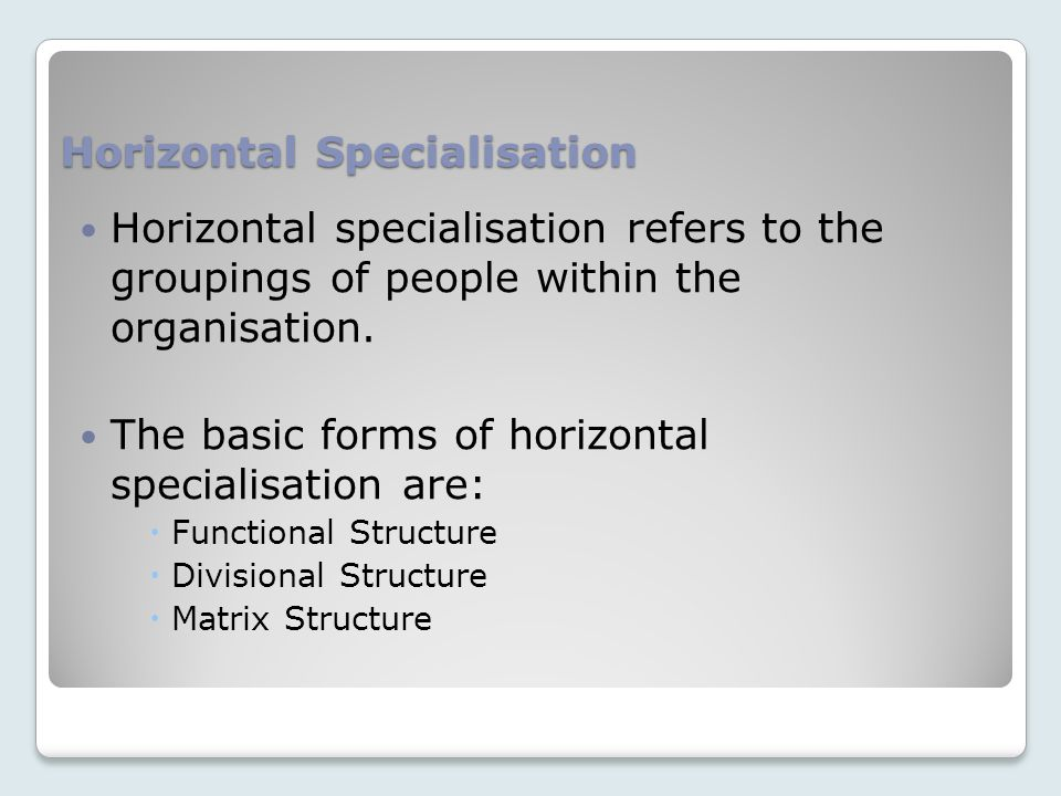 Horizontal Specialisation Horizontal specialisation refers to the groupings of people within the organisation.