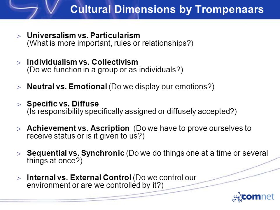 Cultural Dimensions by Trompenaars  Universalism vs. Particularism (What is more important, rules or relationships?)‏  Individualism vs. Collectivis