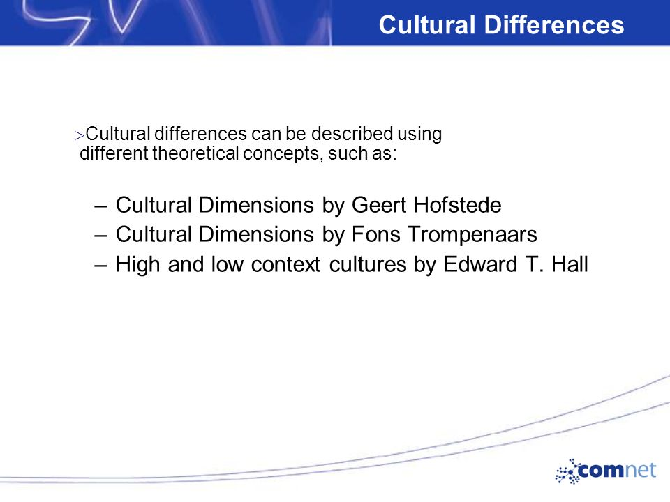 Cultural Differences  Cultural differences can be described using different theoretical concepts, such as: –Cultural Dimensions by Geert Hofstede –Cultural Dimensions by Fons Trompenaars –High and low context cultures by Edward T.