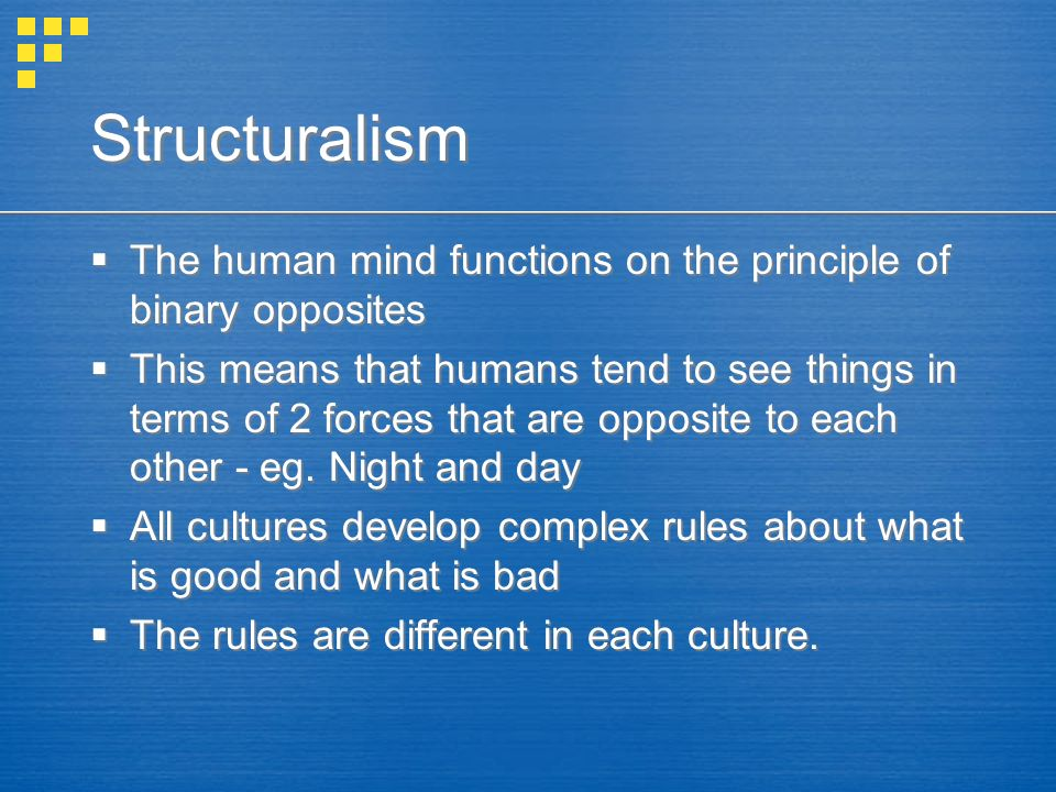 Structuralism  The human mind functions on the principle of binary opposites  This means that humans tend to see things in terms of 2 forces that are opposite to each other - eg.