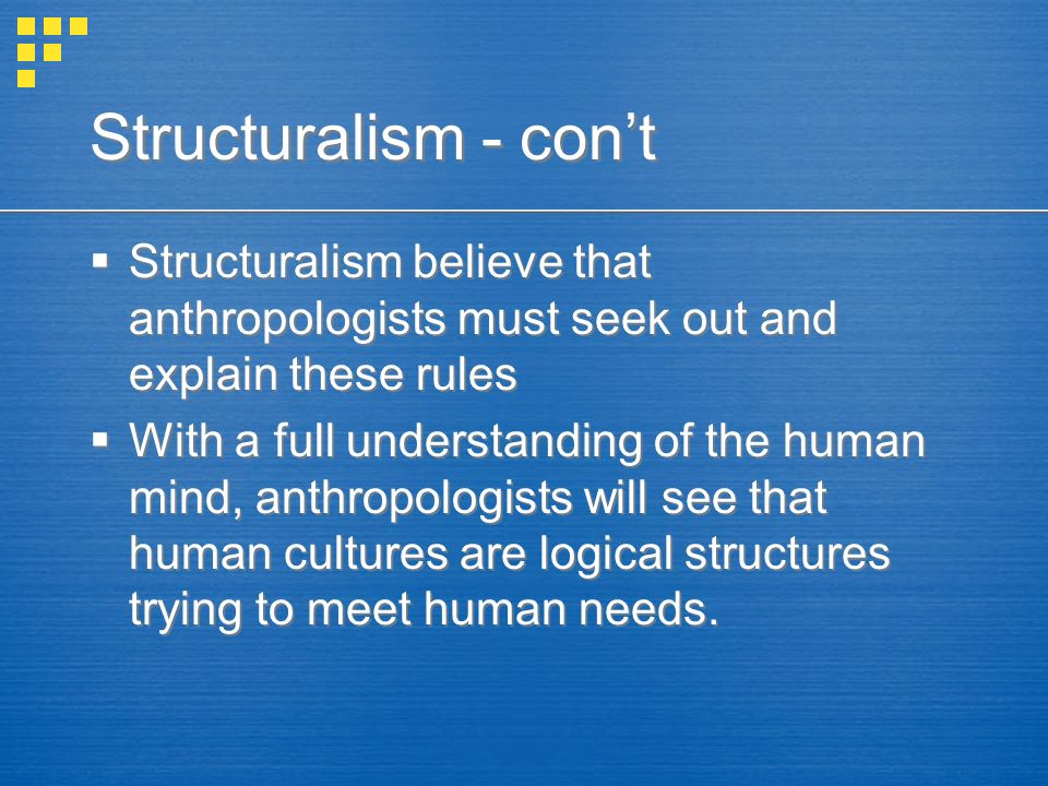 Structuralism - con't  Structuralism believe that anthropologists must seek out and explain these rules  With a full understanding of the human mind, anthropologists will see that human cultures are logical structures trying to meet human needs.