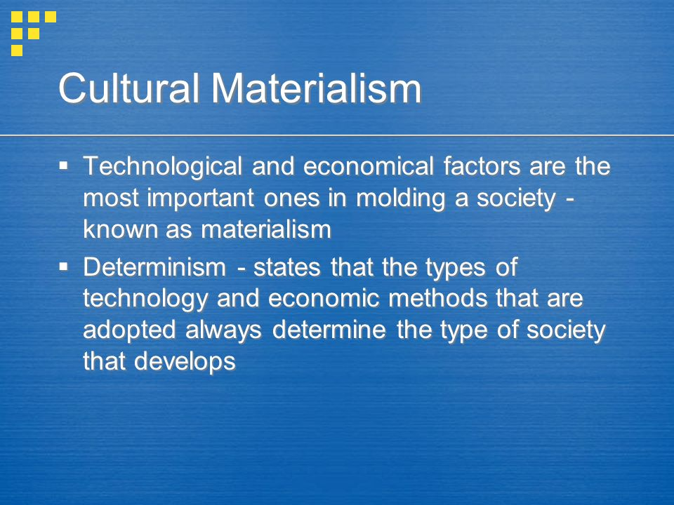 Cultural Materialism  Technological and economical factors are the most important ones in molding a society - known as materialism  Determinism - states that the types of technology and economic methods that are adopted always determine the type of society that develops  Technological and economical factors are the most important ones in molding a society - known as materialism  Determinism - states that the types of technology and economic methods that are adopted always determine the type of society that develops