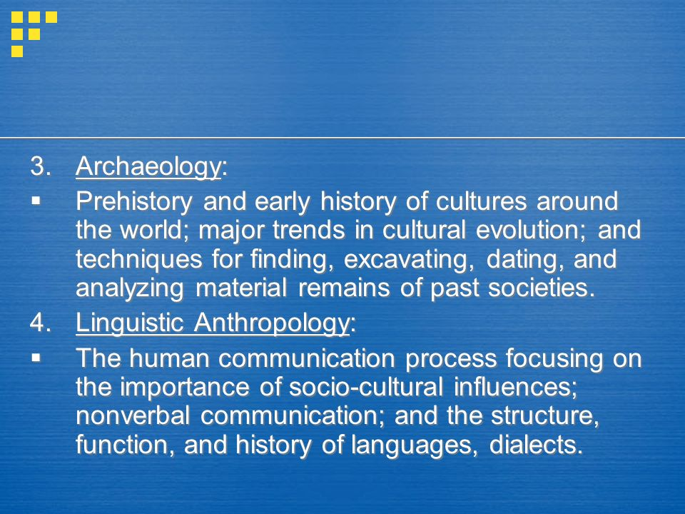 3.Archaeology:  Prehistory and early history of cultures around the world; major trends in cultural evolution; and techniques for finding, excavating, dating, and analyzing material remains of past societies.
