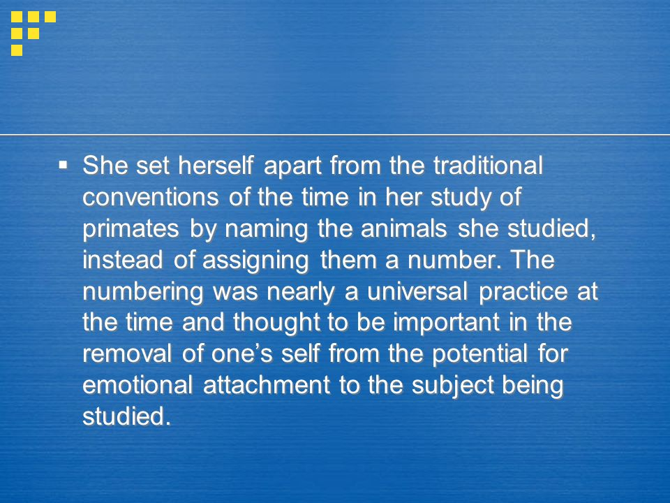  She set herself apart from the traditional conventions of the time in her study of primates by naming the animals she studied, instead of assigning them a number.