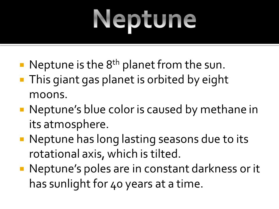  Neptune is the 8 th planet from the sun.  This giant gas planet is orbited by eight moons.