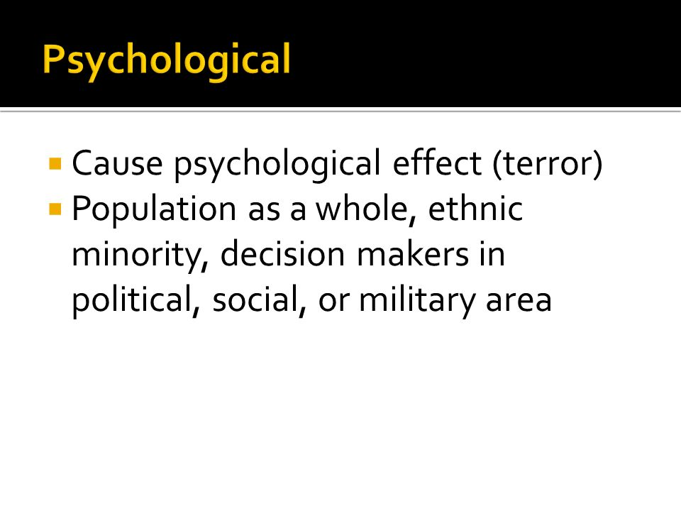  Cause psychological effect (terror)  Population as a whole, ethnic minority, decision makers in political, social, or military area