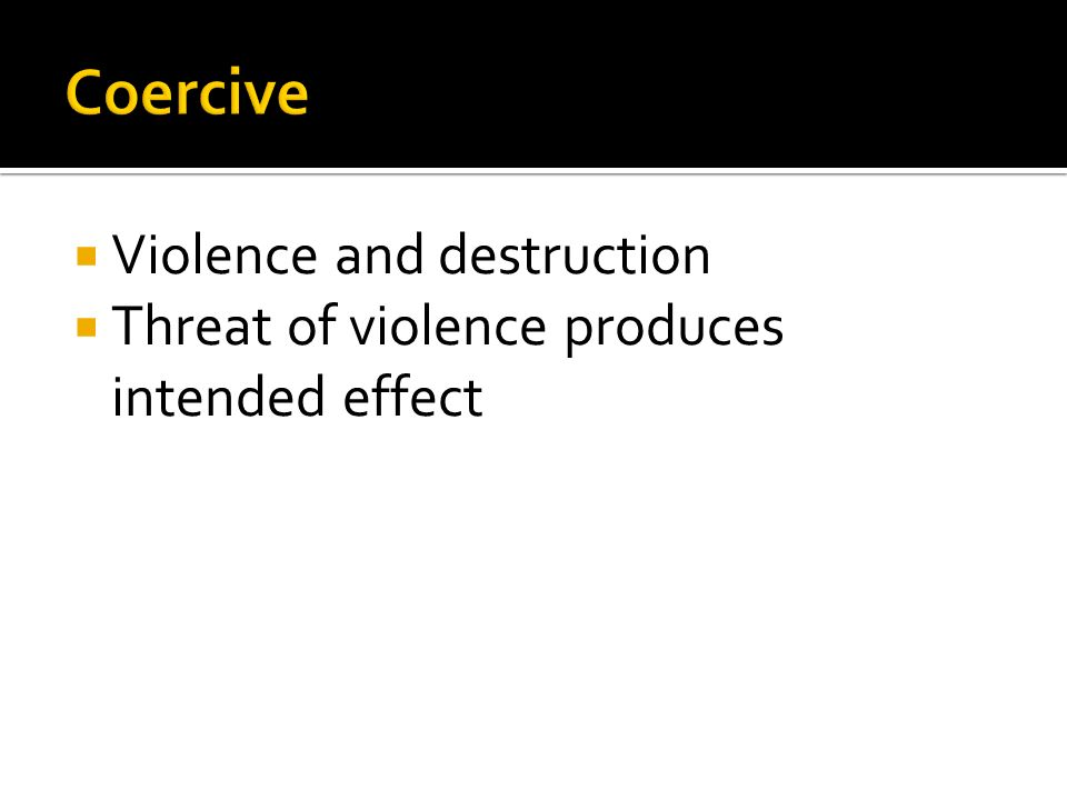  Violence and destruction  Threat of violence produces intended effect