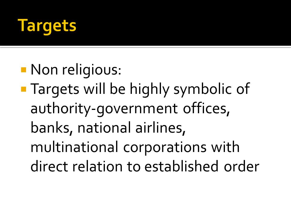  Non religious:  Targets will be highly symbolic of authority-government offices, banks, national airlines, multinational corporations with direct relation to established order