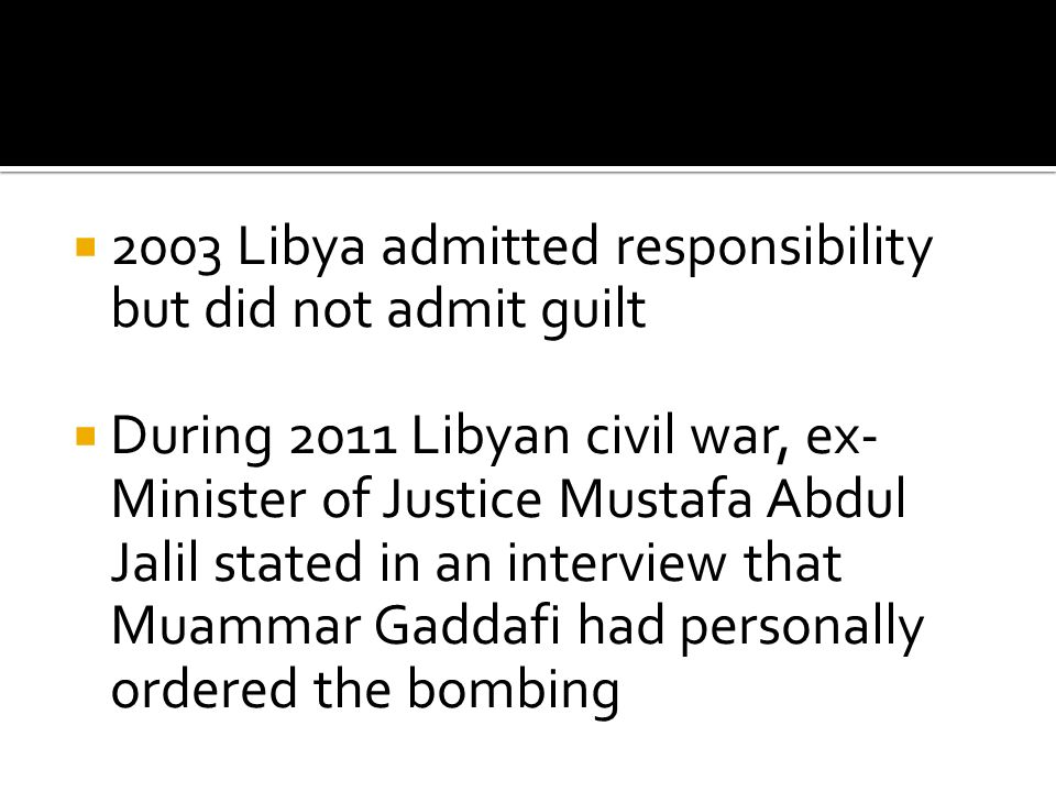  2003 Libya admitted responsibility but did not admit guilt  During 2011 Libyan civil war, ex- Minister of Justice Mustafa Abdul Jalil stated in an interview that Muammar Gaddafi had personally ordered the bombing