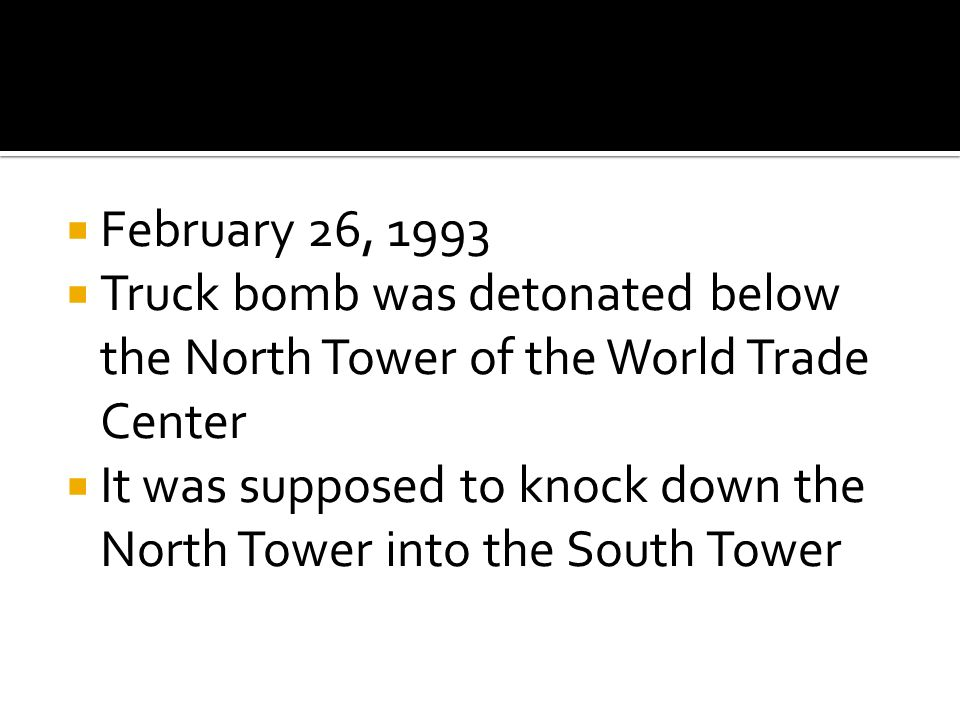  February 26, 1993  Truck bomb was detonated below the North Tower of the World Trade Center  It was supposed to knock down the North Tower into the South Tower