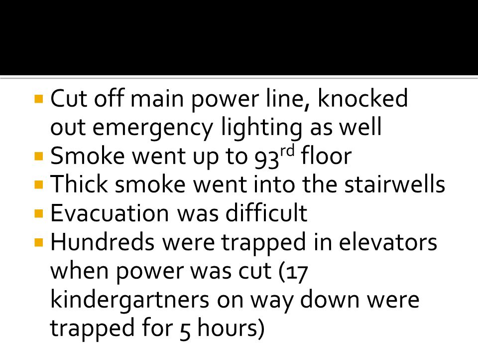  Cut off main power line, knocked out emergency lighting as well  Smoke went up to 93 rd floor  Thick smoke went into the stairwells  Evacuation was difficult  Hundreds were trapped in elevators when power was cut (17 kindergartners on way down were trapped for 5 hours)