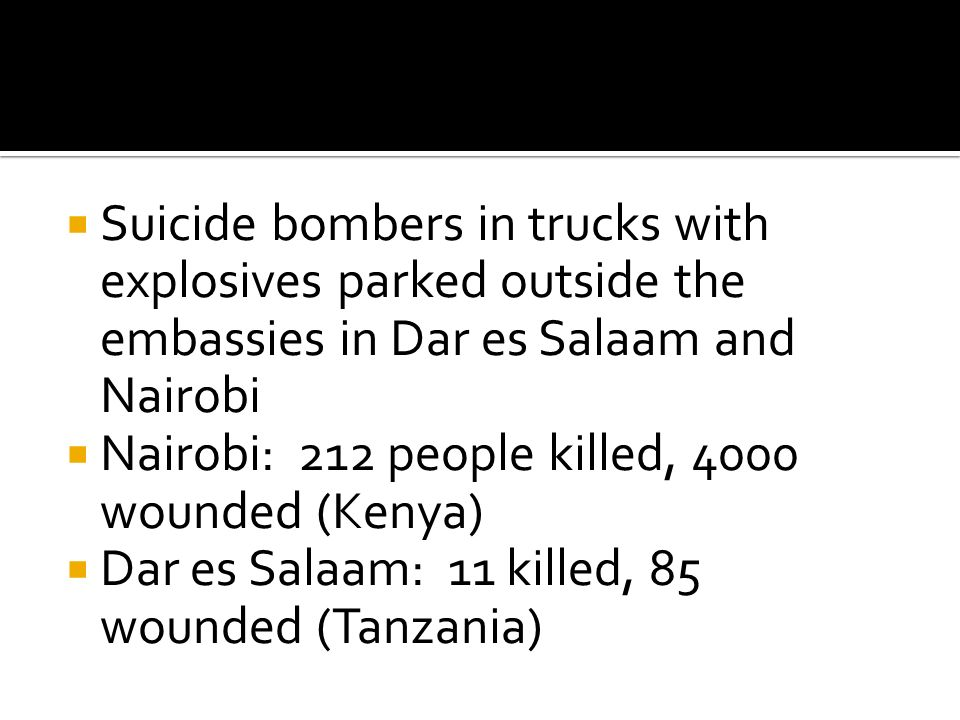  Suicide bombers in trucks with explosives parked outside the embassies in Dar es Salaam and Nairobi  Nairobi: 212 people killed, 4000 wounded (Kenya)  Dar es Salaam: 11 killed, 85 wounded (Tanzania)