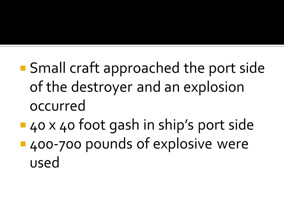  Small craft approached the port side of the destroyer and an explosion occurred  40 x 40 foot gash in ship's port side  pounds of explosive were used