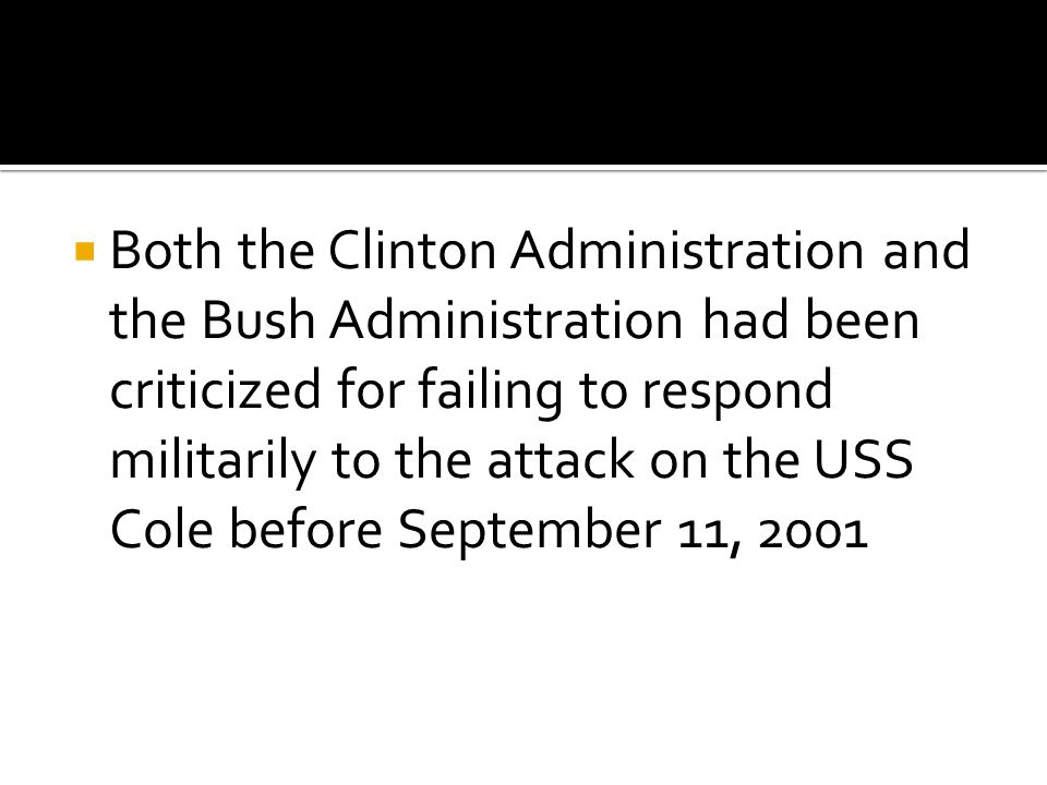  Both the Clinton Administration and the Bush Administration had been criticized for failing to respond militarily to the attack on the USS Cole before September 11, 2001