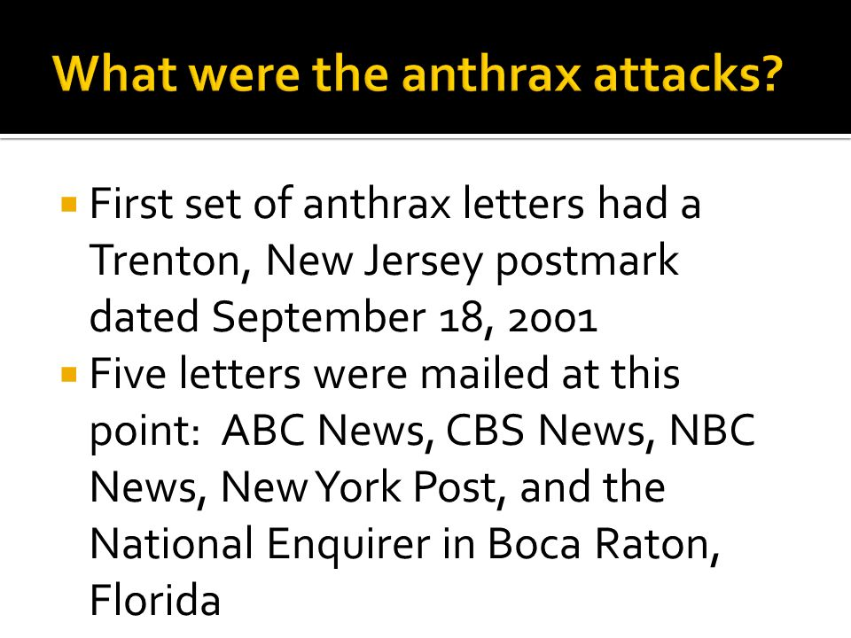  First set of anthrax letters had a Trenton, New Jersey postmark dated September 18, 2001  Five letters were mailed at this point: ABC News, CBS News, NBC News, New York Post, and the National Enquirer in Boca Raton, Florida