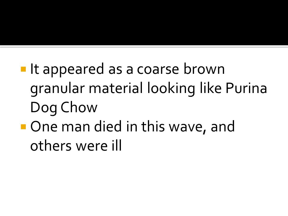  It appeared as a coarse brown granular material looking like Purina Dog Chow  One man died in this wave, and others were ill