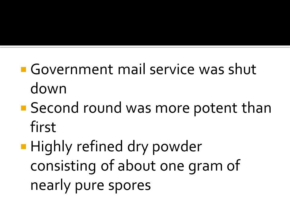  Government mail service was shut down  Second round was more potent than first  Highly refined dry powder consisting of about one gram of nearly pure spores