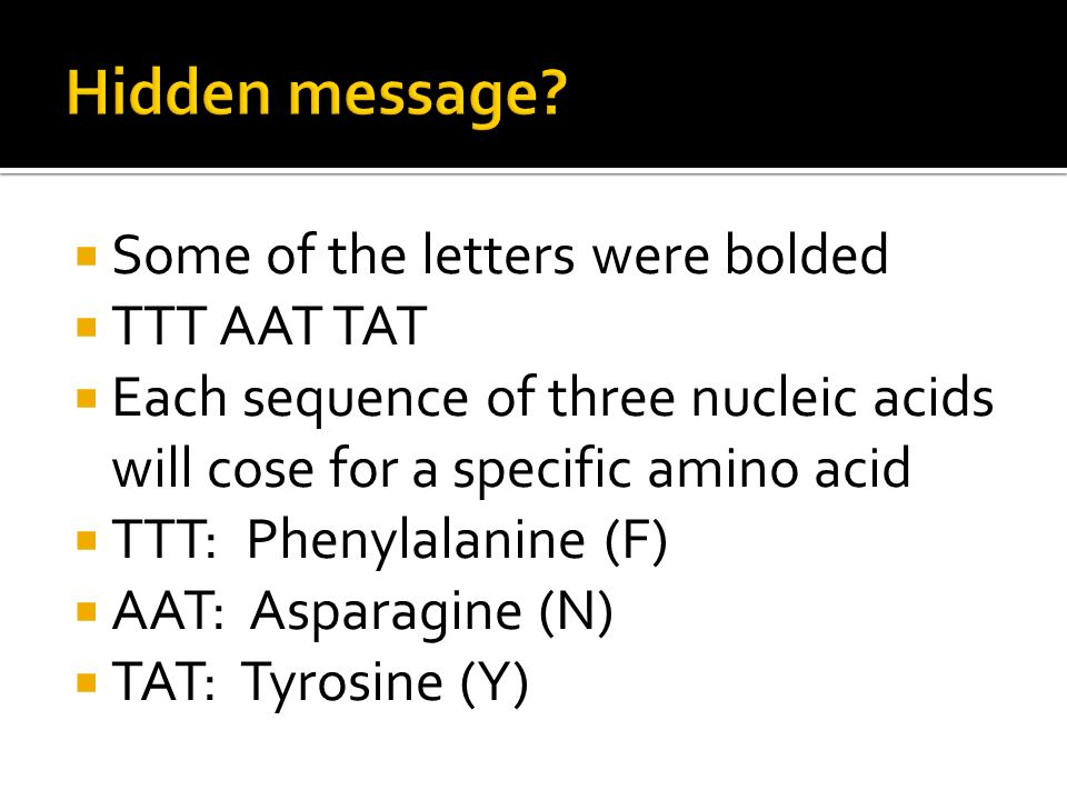  Some of the letters were bolded  TTT AAT TAT  Each sequence of three nucleic acids will cose for a specific amino acid  TTT: Phenylalanine (F)  AAT: Asparagine (N)  TAT: Tyrosine (Y)
