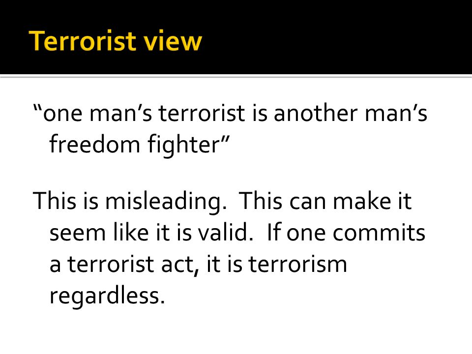 one man's terrorist is another man's freedom fighter This is misleading.