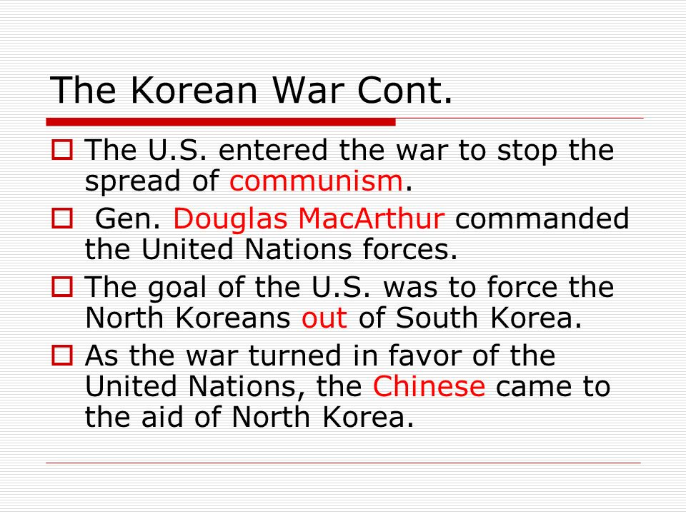 The Korean War Cont.  The U.S. entered the war to stop the spread of communism.