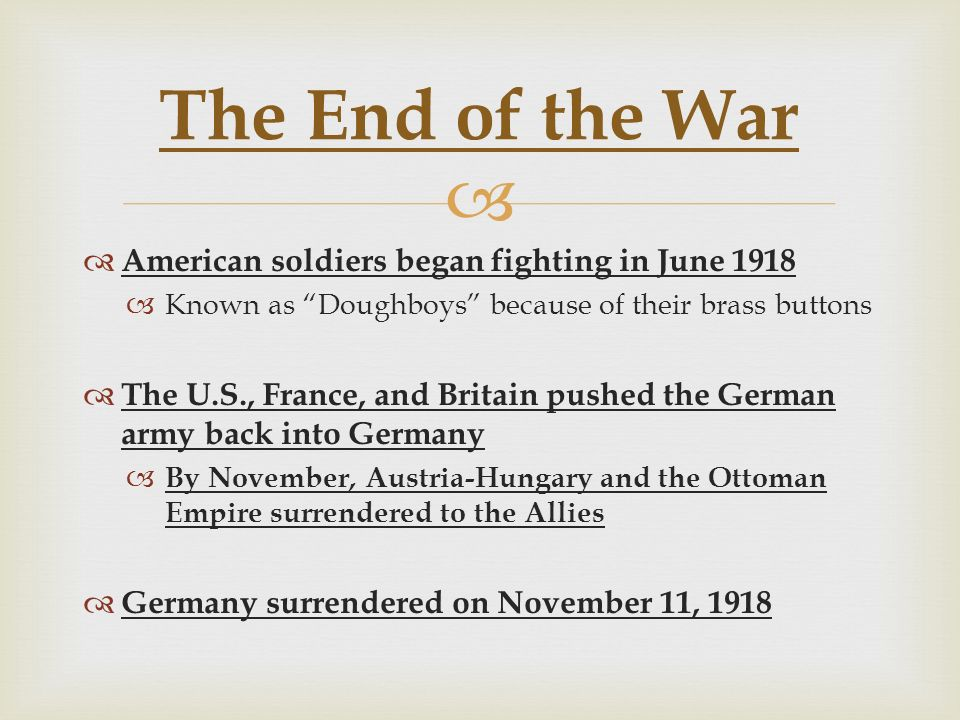   American soldiers began fighting in June 1918  Known as Doughboys because of their brass buttons  The U.S., France, and Britain pushed the German army back into Germany  By November, Austria-Hungary and the Ottoman Empire surrendered to the Allies  Germany surrendered on November 11, 1918 The End of the War