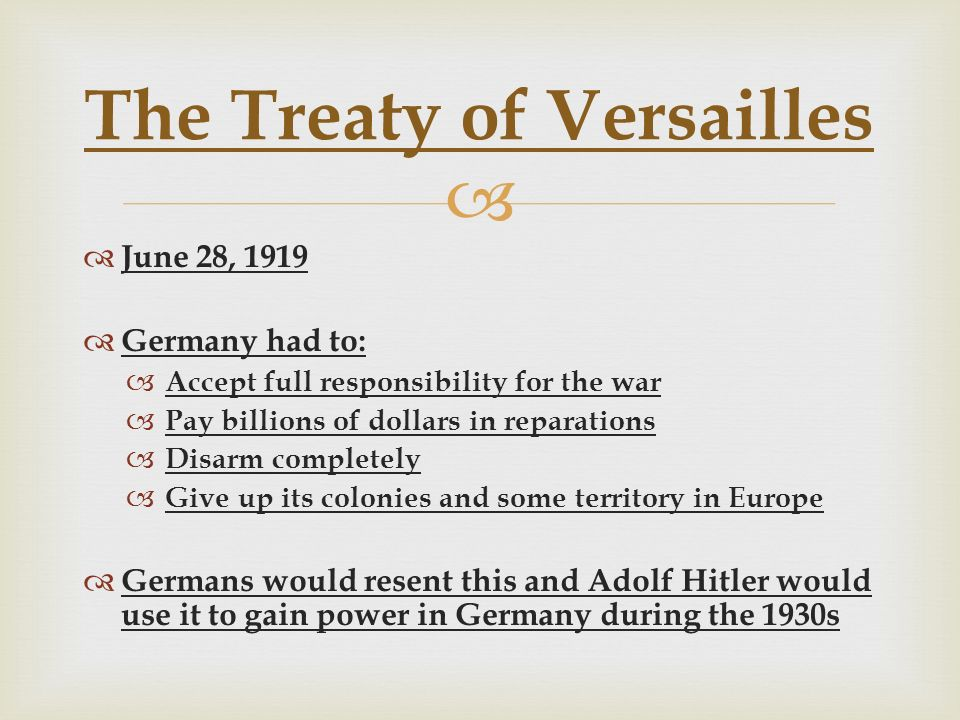   June 28, 1919  Germany had to:  Accept full responsibility for the war  Pay billions of dollars in reparations  Disarm completely  Give up its colonies and some territory in Europe  Germans would resent this and Adolf Hitler would use it to gain power in Germany during the 1930s The Treaty of Versailles