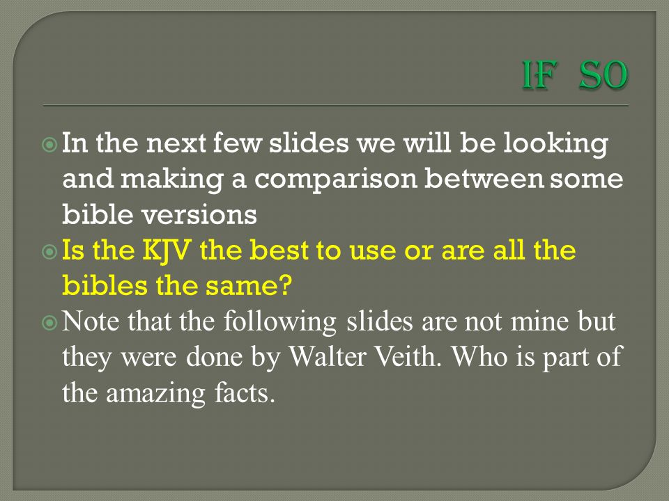  In the next few slides we will be looking and making a comparison between some bible versions  Is the KJV the best to use or are all the bibles the same.