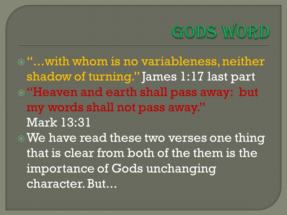  ...with whom is no variableness, neither shadow of turning. James 1:17 last part  Heaven and earth shall pass away: but my words shall not pass away. Mark 13:31  We have read these two verses one thing that is clear from both of the them is the importance of Gods unchanging character.