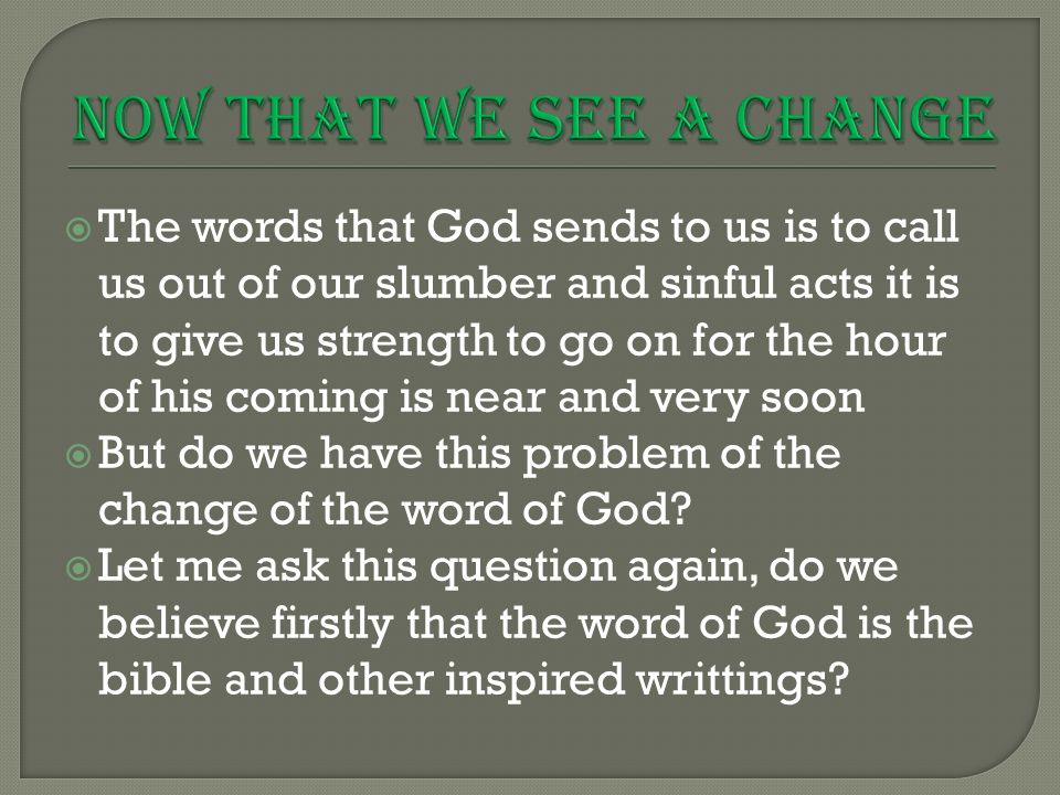  The words that God sends to us is to call us out of our slumber and sinful acts it is to give us strength to go on for the hour of his coming is near and very soon  But do we have this problem of the change of the word of God.