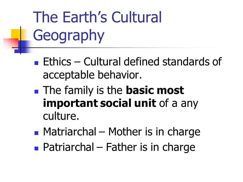 The Earth's Cultural Geography Ethics – Cultural defined standards of acceptable behavior.