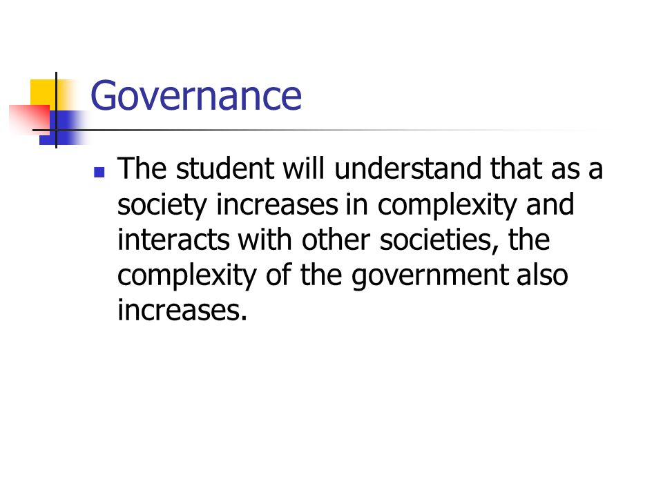 Governance The student will understand that as a society increases in complexity and interacts with other societies, the complexity of the government also increases.
