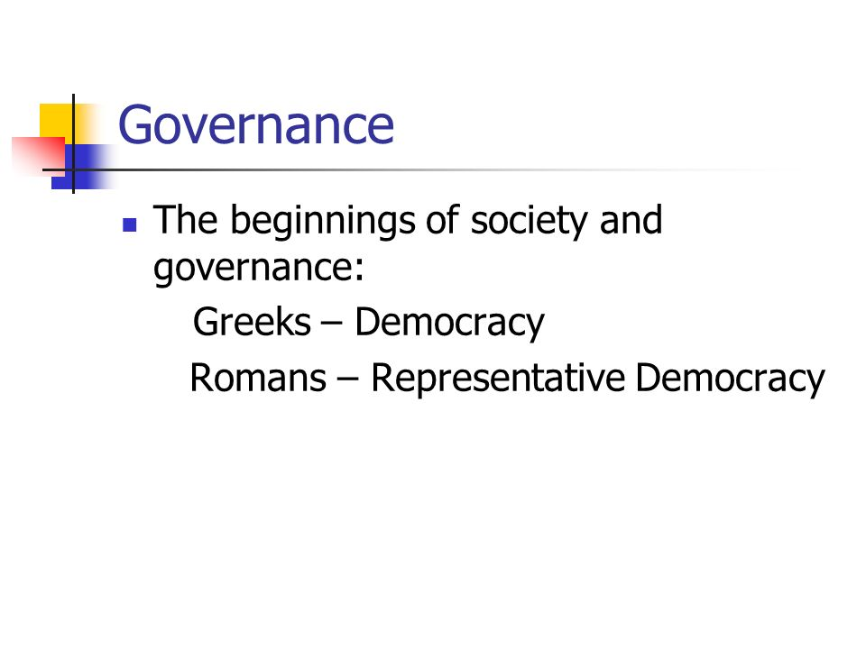 Governance The beginnings of society and governance: Greeks – Democracy Romans – Representative Democracy