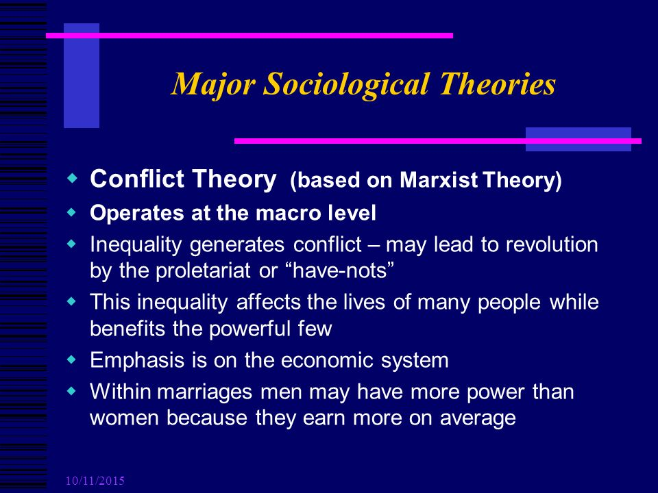 10/11/2015 Major Sociological Theories  Conflict Theory (based on Marxist Theory)  Operates at the macro level  Inequality generates conflict – may lead to revolution by the proletariat or have-nots  This inequality affects the lives of many people while benefits the powerful few  Emphasis is on the economic system  Within marriages men may have more power than women because they earn more on average