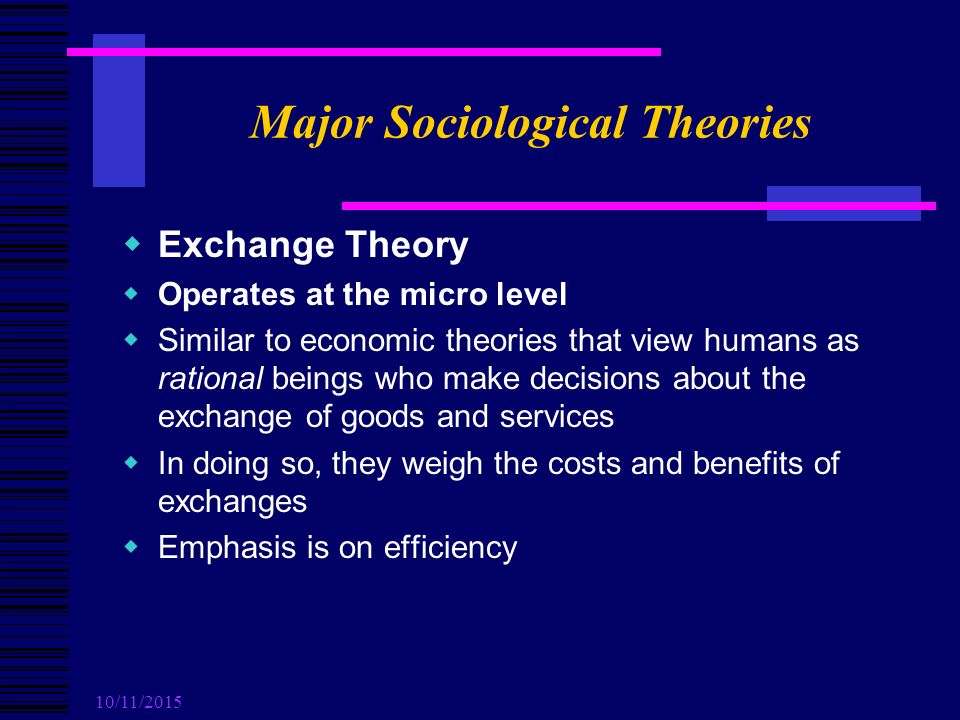 10/11/2015 Major Sociological Theories  Exchange Theory  Operates at the micro level  Similar to economic theories that view humans as rational beings who make decisions about the exchange of goods and services  In doing so, they weigh the costs and benefits of exchanges  Emphasis is on efficiency