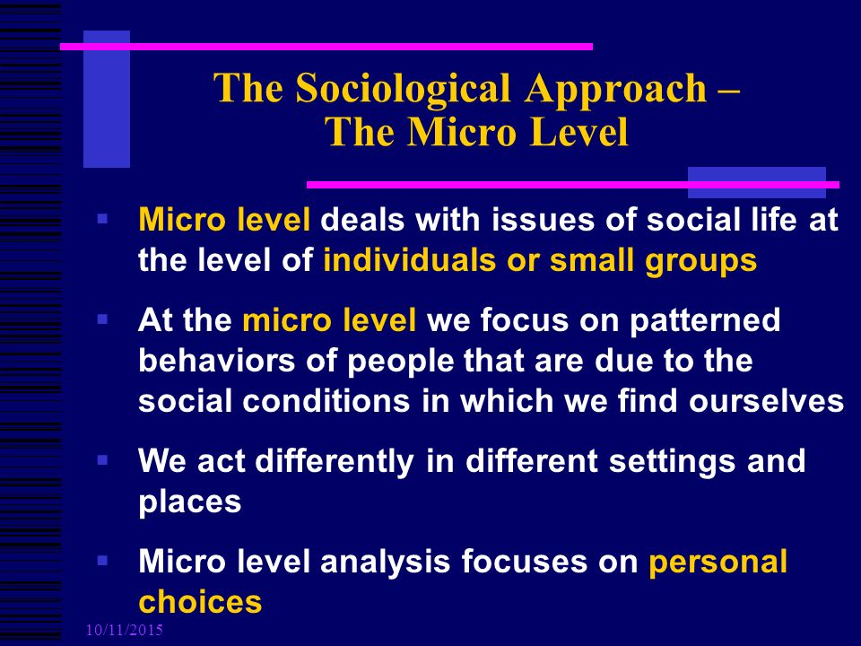 10/11/2015 The Sociological Approach – The Micro Level  Micro level deals with issues of social life at the level of individuals or small groups  At the micro level we focus on patterned behaviors of people that are due to the social conditions in which we find ourselves  We act differently in different settings and places  Micro level analysis focuses on personal choices