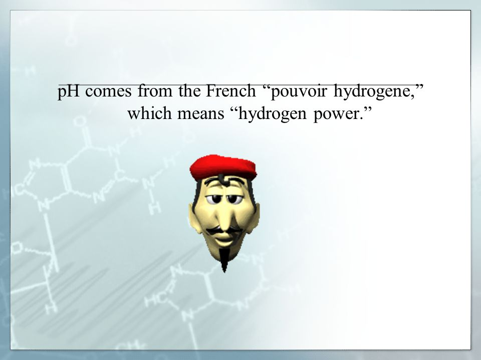 pH comes from the French pouvoir hydrogene, which means hydrogen power.