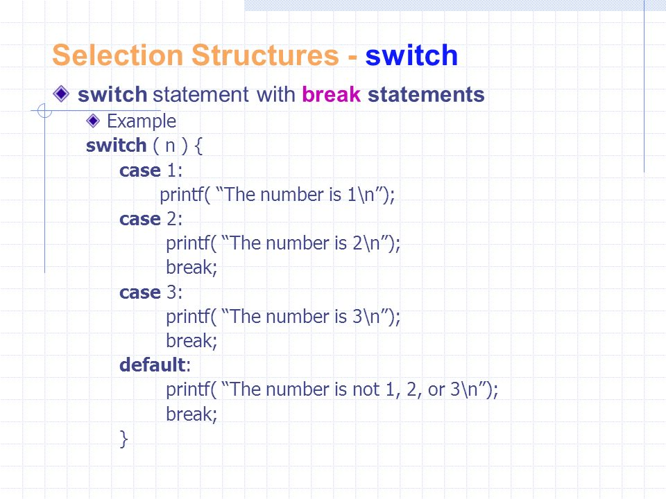 Selection Structures - switch switch statement with break statements Example switch ( n ) { case 1: printf( The number is 1\n ); case 2: printf( The number is 2\n ); break; case 3: printf( The number is 3\n ); break; default: printf( The number is not 1, 2, or 3\n ); break; }