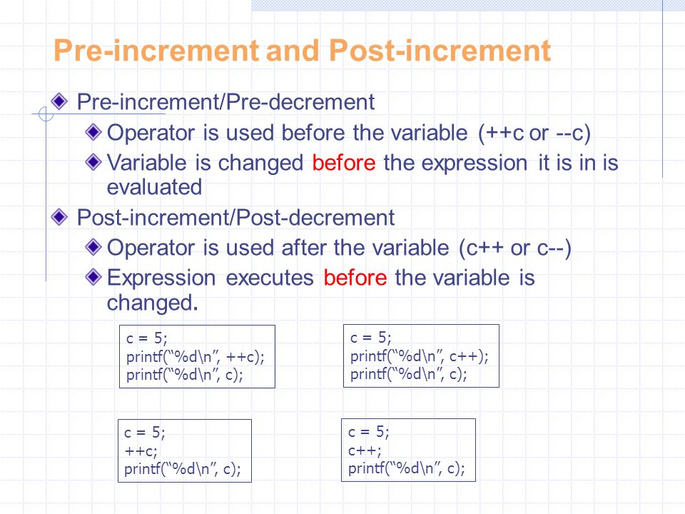 Pre-increment and Post-increment Pre-increment/Pre-decrement Operator is used before the variable (++c or --c) Variable is changed before the expression it is in is evaluated Post-increment/Post-decrement Operator is used after the variable (c++ or c--) Expression executes before the variable is changed.