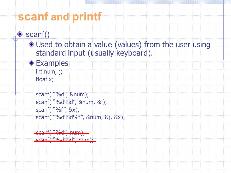 scanf and printf scanf() Used to obtain a value (values) from the user using standard input (usually keyboard).