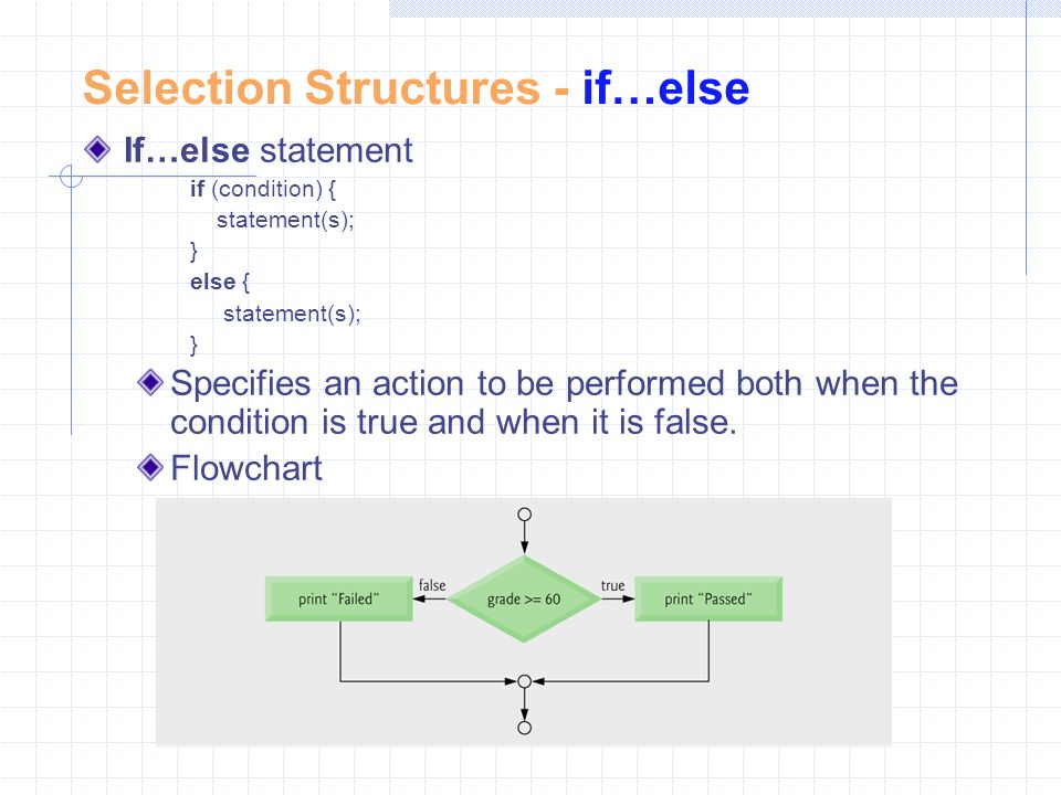 Selection Structures - if…else If…else statement if (condition) { statement(s); } else { statement(s); } Specifies an action to be performed both when the condition is true and when it is false.