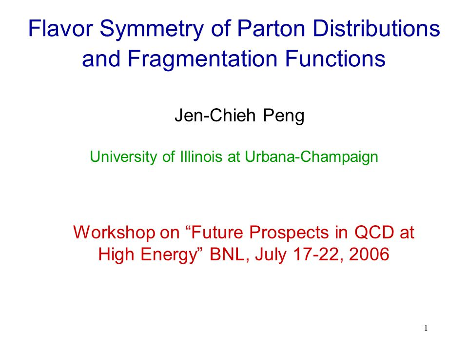 1 Flavor Symmetry of Parton Distributions and Fragmentation Functions Jen-Chieh Peng Workshop on Future Prospects in QCD at High Energy BNL, July 17-22, 2006 University of Illinois at Urbana-Champaign