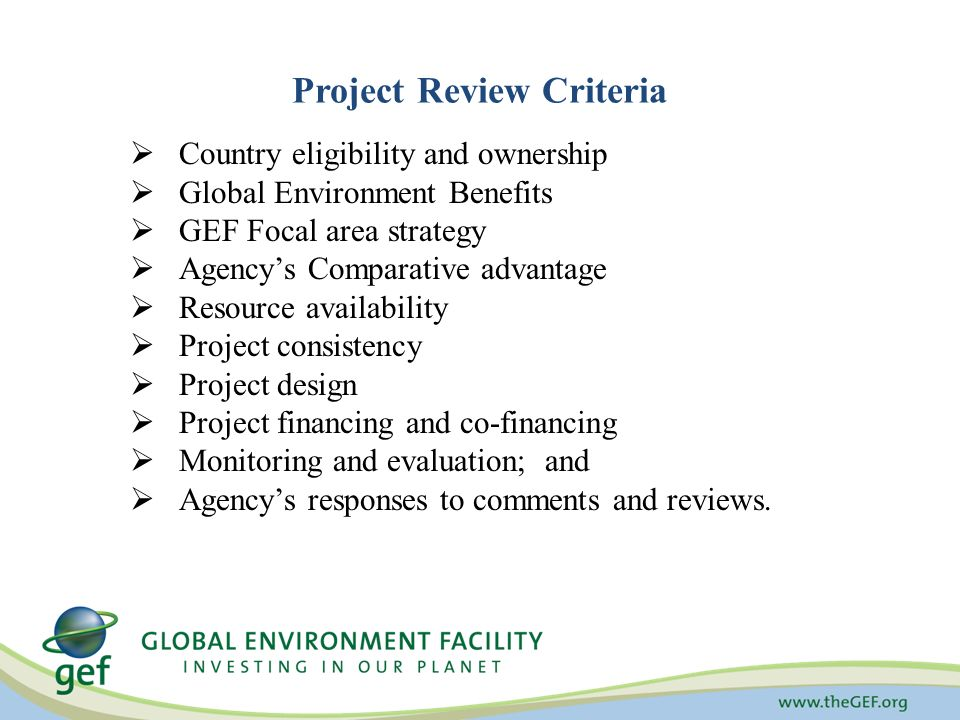 Project Review Criteria  Country eligibility and ownership  Global Environment Benefits  GEF Focal area strategy  Agency's Comparative advantage  Resource availability  Project consistency  Project design  Project financing and co-financing  Monitoring and evaluation; and  Agency's responses to comments and reviews.