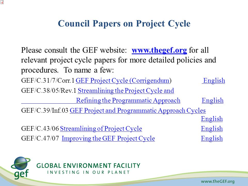 Council Papers on Project Cycle Please consult the GEF website:   for all relevant project cycle papers for more detailed policies and procedures.