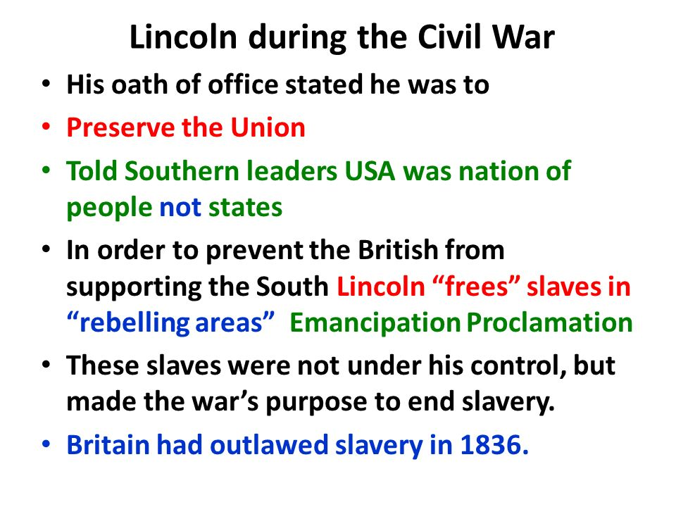 Lincoln during the Civil War His oath of office stated he was to Preserve the Union Told Southern leaders USA was nation of people not states In order to prevent the British from supporting the South Lincoln frees slaves in rebelling areas Emancipation Proclamation These slaves were not under his control, but made the war's purpose to end slavery.
