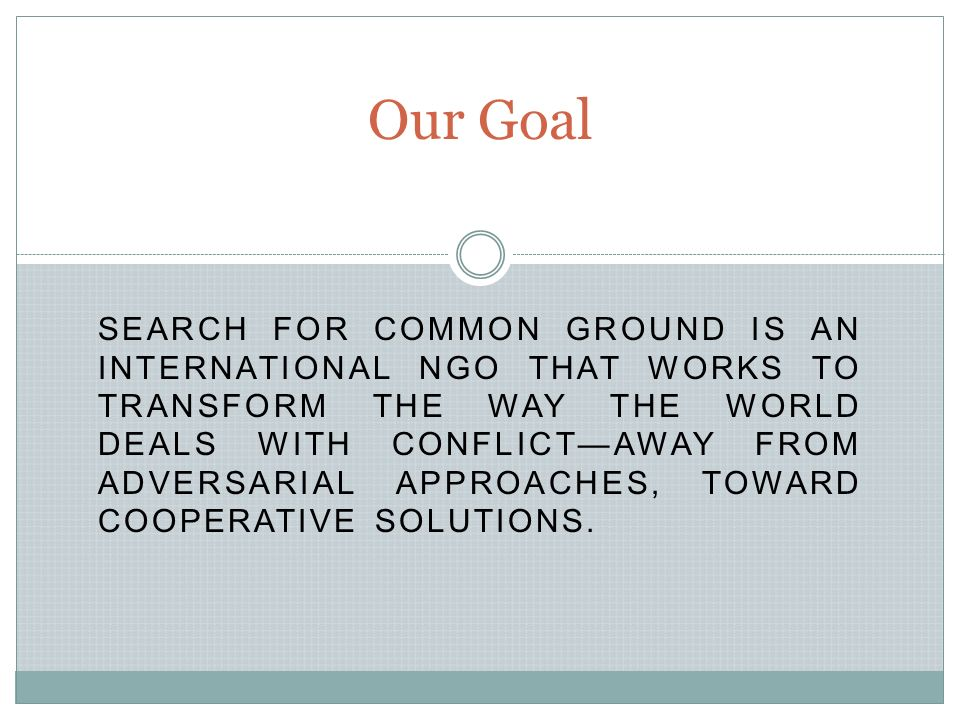 SEARCH FOR COMMON GROUND IS AN INTERNATIONAL NGO THAT WORKS TO TRANSFORM THE WAY THE WORLD DEALS WITH CONFLICT—AWAY FROM ADVERSARIAL APPROACHES, TOWARD COOPERATIVE SOLUTIONS.