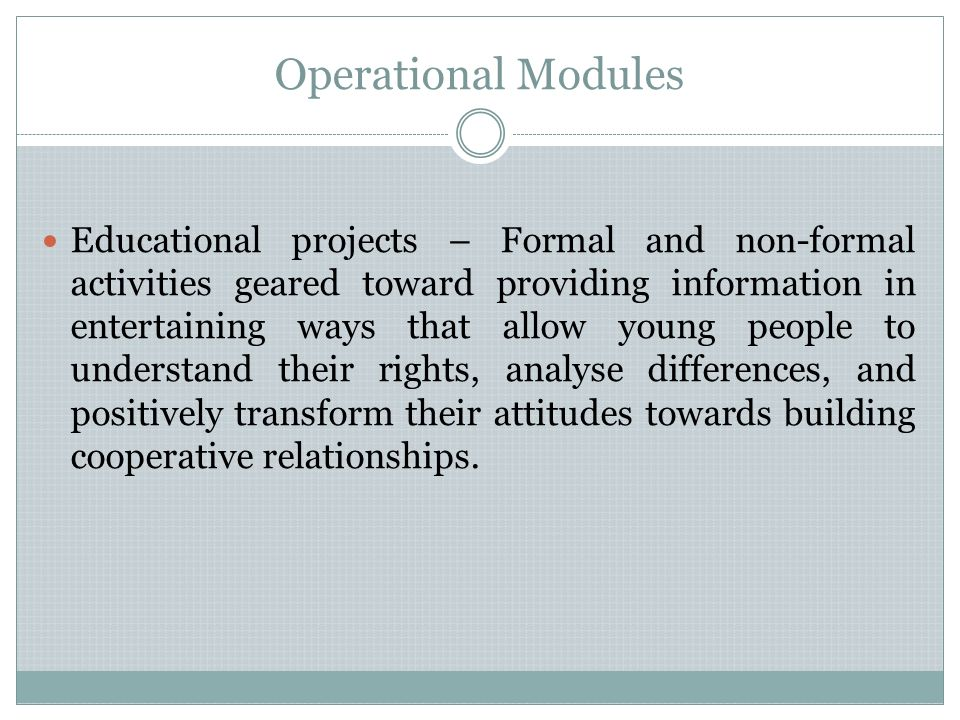 Operational Modules Educational projects – Formal and non-formal activities geared toward providing information in entertaining ways that allow young people to understand their rights, analyse differences, and positively transform their attitudes towards building cooperative relationships.