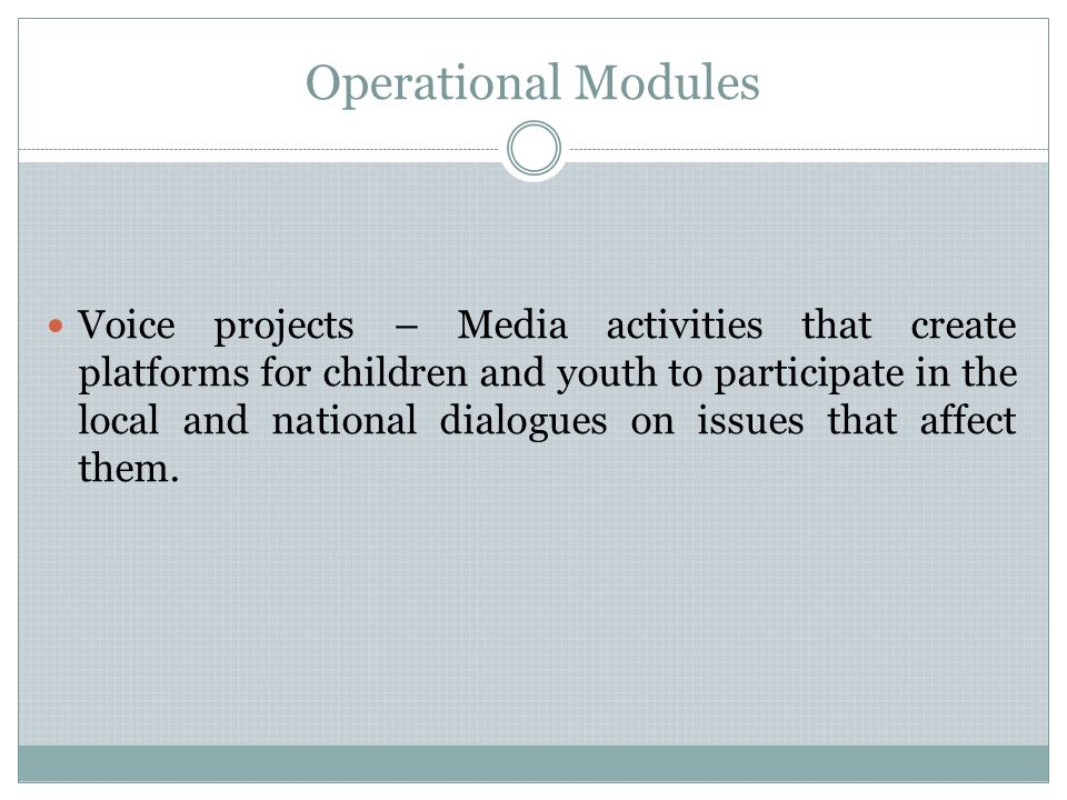 Operational Modules Voice projects – Media activities that create platforms for children and youth to participate in the local and national dialogues on issues that affect them.