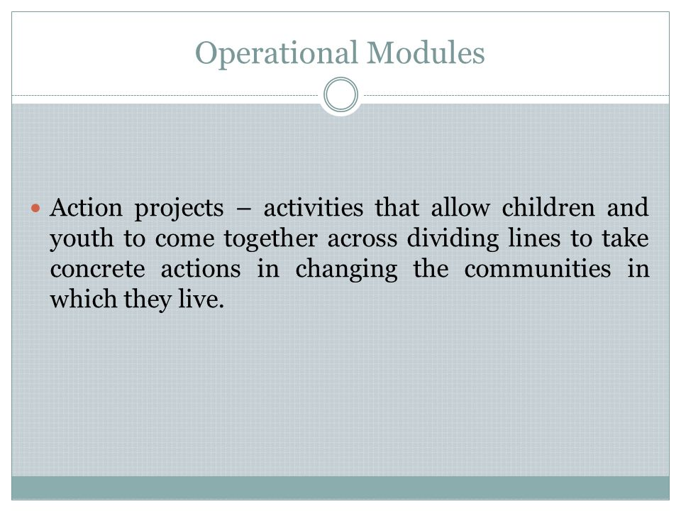 Operational Modules Action projects – activities that allow children and youth to come together across dividing lines to take concrete actions in changing the communities in which they live.